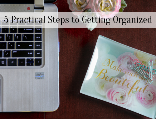 5 Practical Steps to Getting Organized